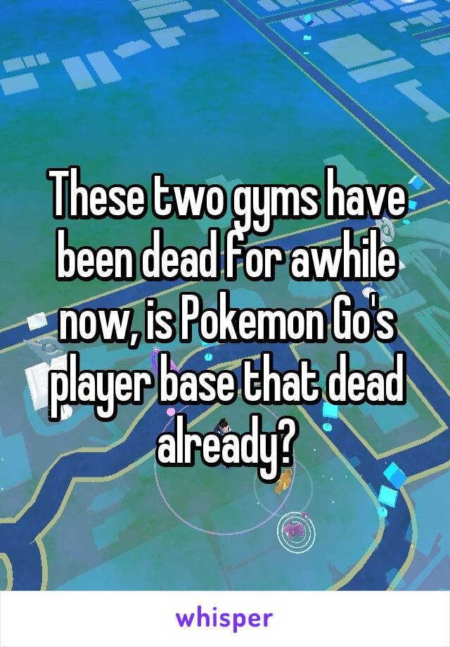 These two gyms have been dead for awhile now, is Pokemon Go's player base that dead already?