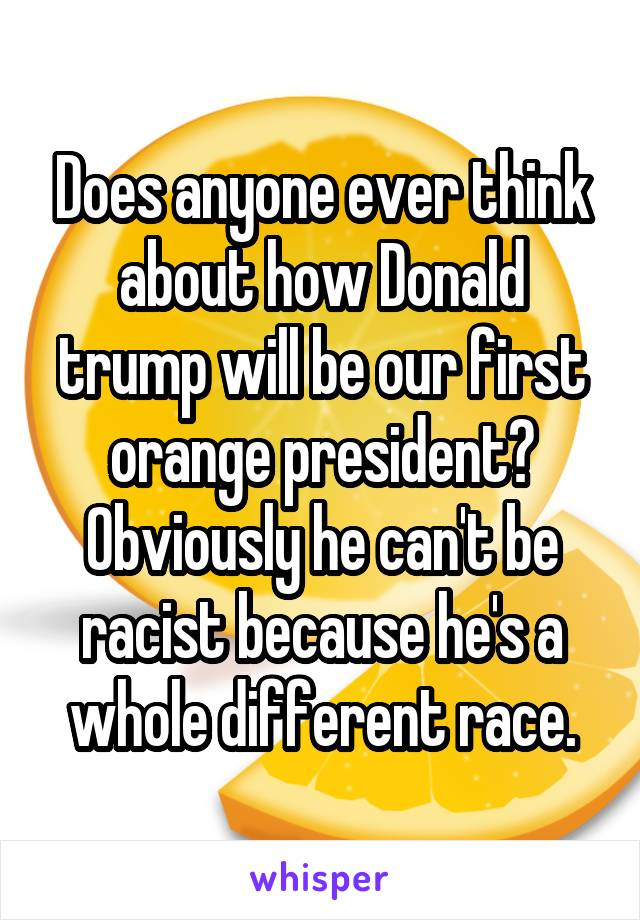 Does anyone ever think about how Donald trump will be our first orange president? Obviously he can't be racist because he's a whole different race.