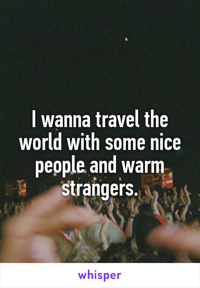 I wanna travel the world with some nice people and warm strangers.