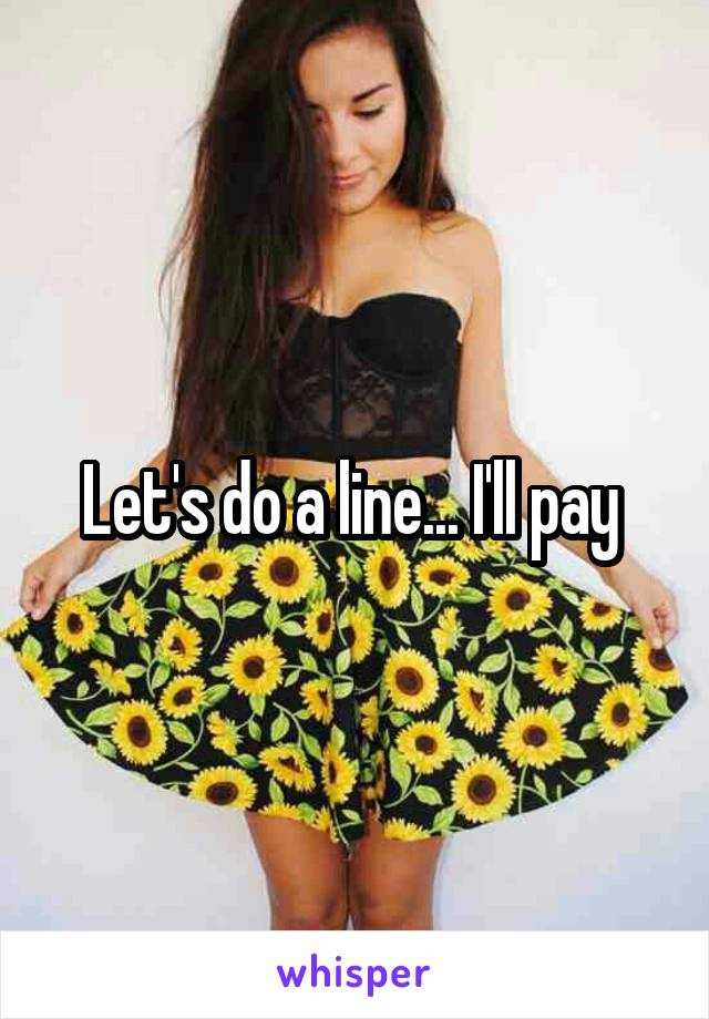 Let's do a line... I'll pay