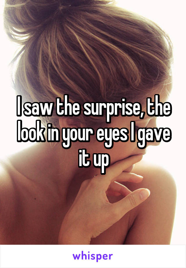 I saw the surprise, the look in your eyes I gave it up