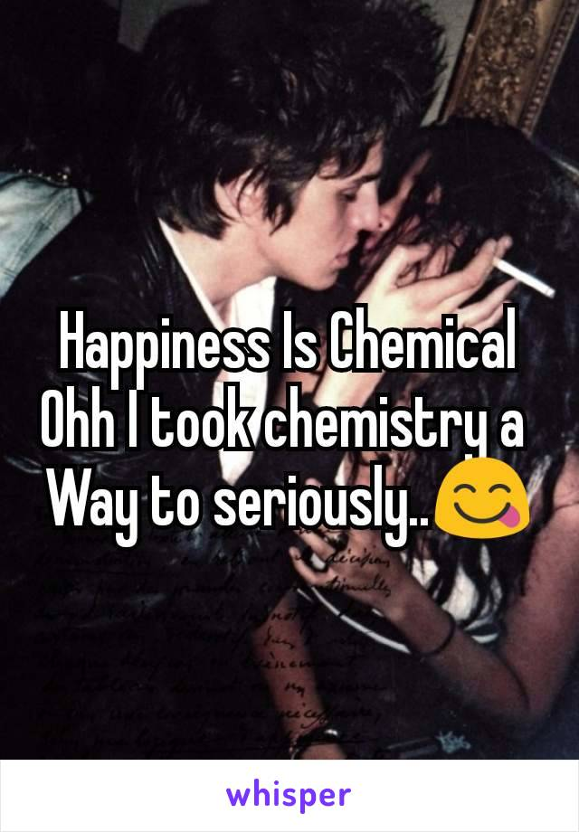 Happiness Is Chemical Ohh I took chemistry a  Way to seriously..😋