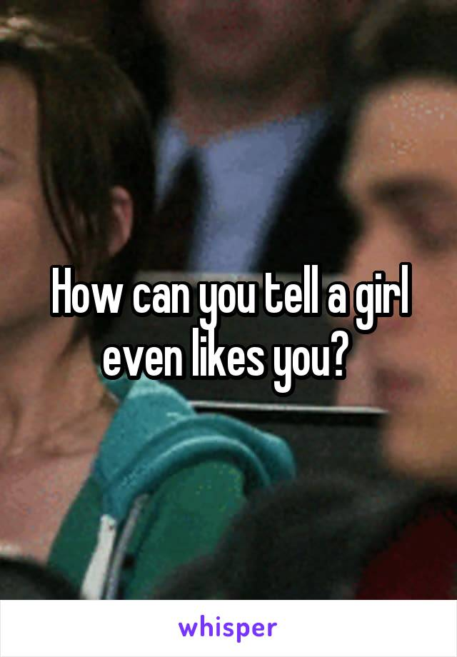 How can you tell a girl even likes you?