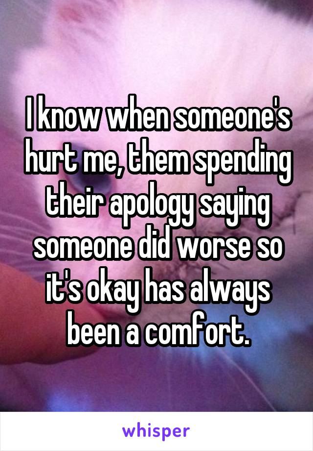 I know when someone's hurt me, them spending their apology saying someone did worse so it's okay has always been a comfort.