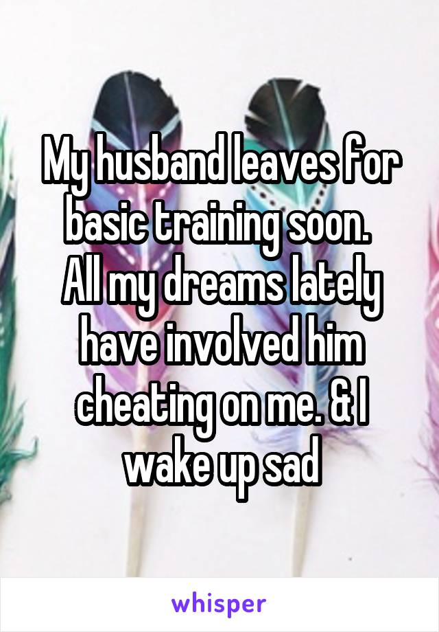 My husband leaves for basic training soon.  All my dreams lately have involved him cheating on me. & I wake up sad