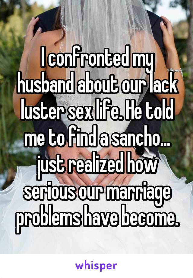 I confronted my husband about our lack luster sex life. He told me to find a sancho... just realized how serious our marriage problems have become.