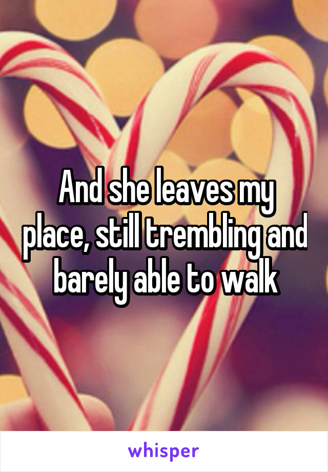 And she leaves my place, still trembling and barely able to walk