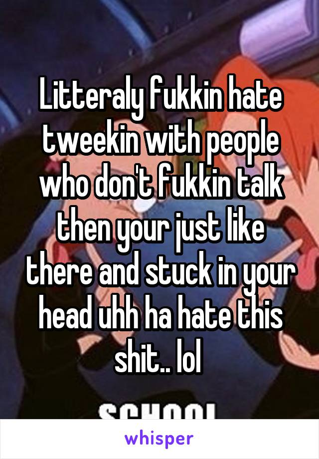 Litteraly fukkin hate tweekin with people who don't fukkin talk then your just like there and stuck in your head uhh ha hate this shit.. lol
