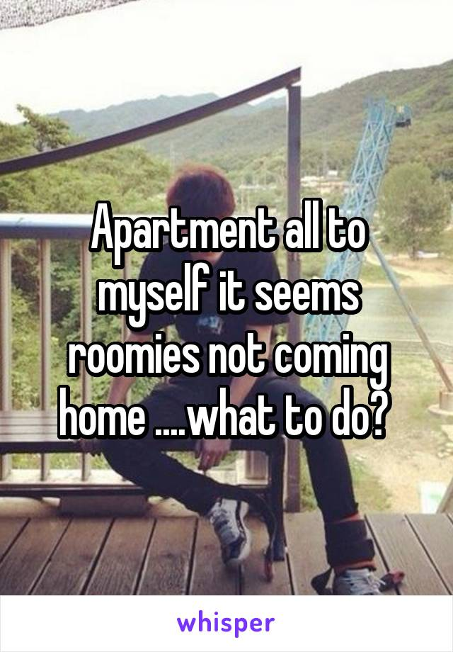 Apartment all to myself it seems roomies not coming home ....what to do?
