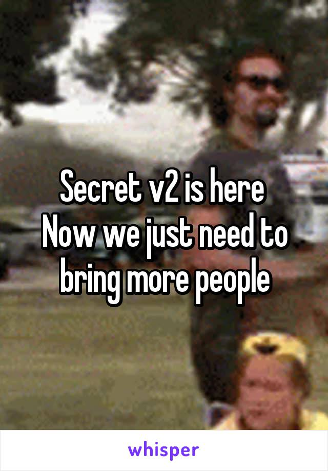 Secret v2 is here  Now we just need to bring more people