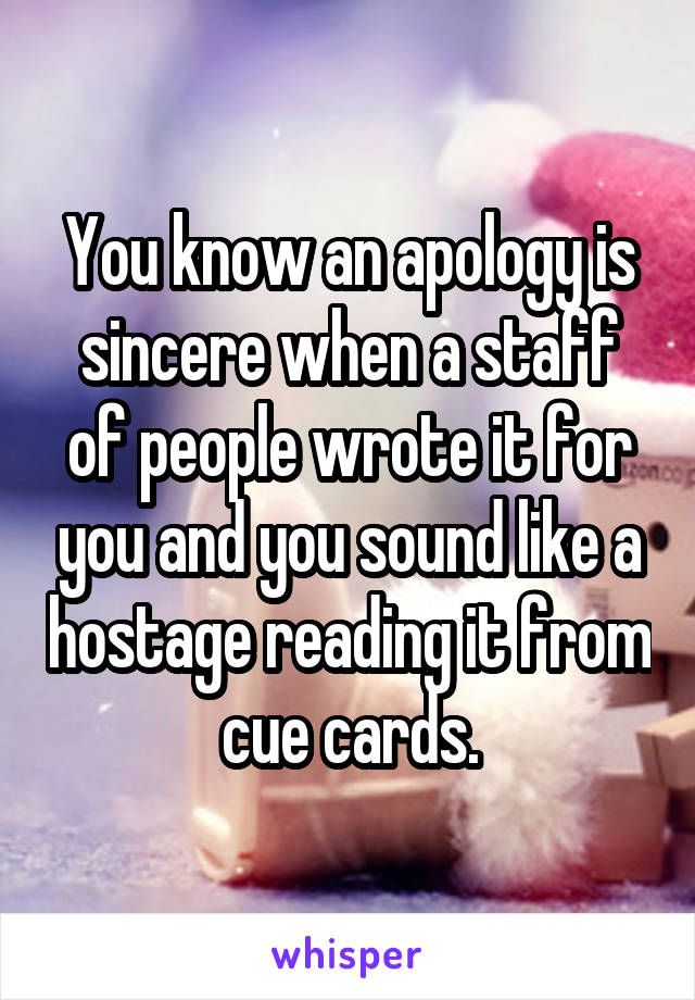 You know an apology is sincere when a staff of people wrote it for you and you sound like a hostage reading it from cue cards.