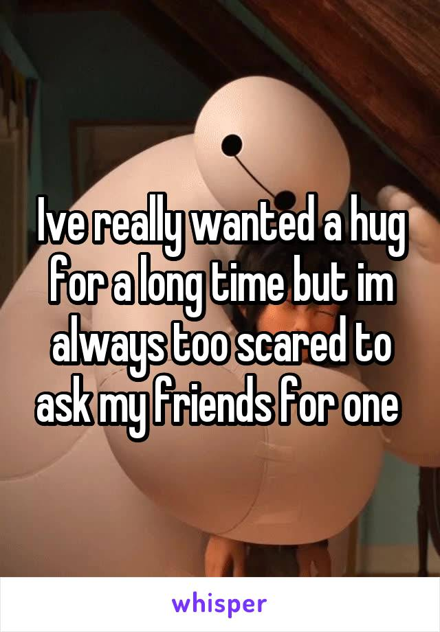 Ive really wanted a hug for a long time but im always too scared to ask my friends for one