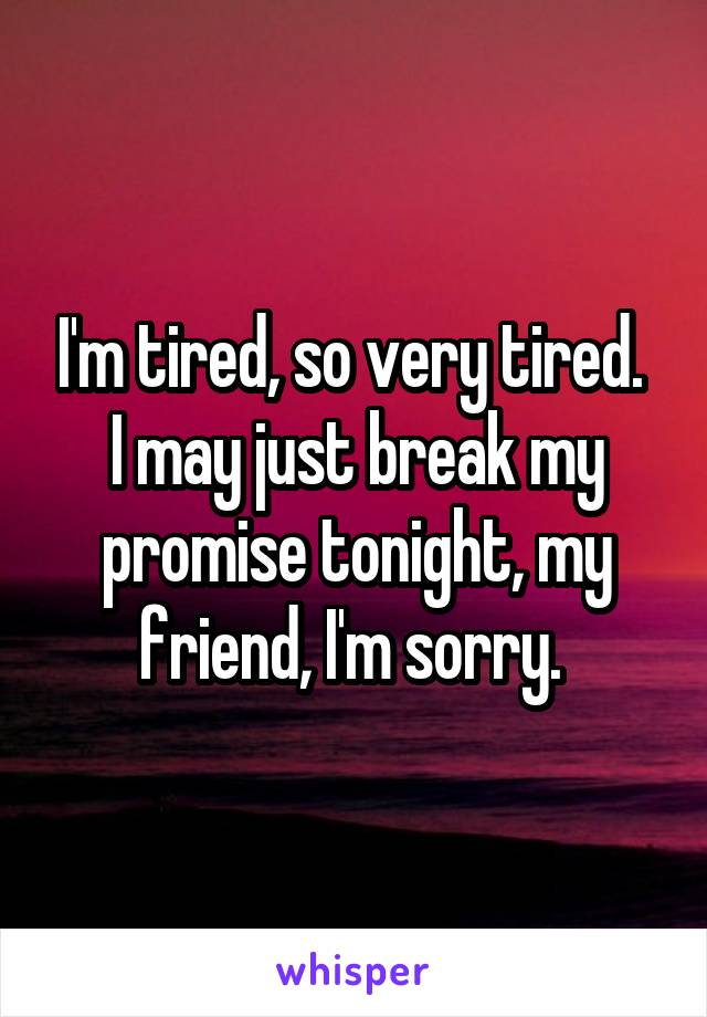 I'm tired, so very tired.  I may just break my promise tonight, my friend, I'm sorry.