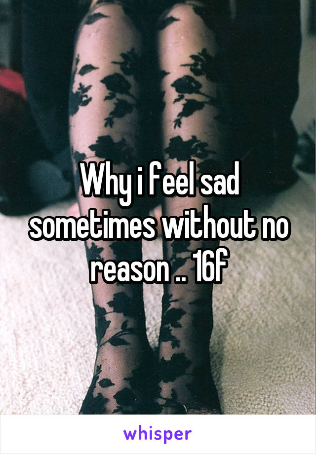 Why i feel sad sometimes without no reason .. 16f