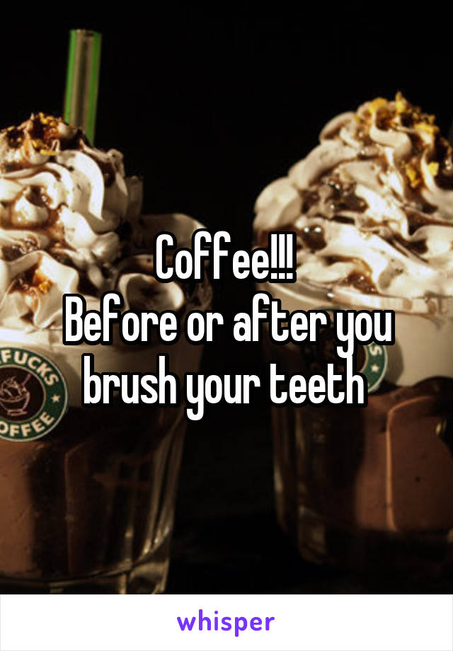 Coffee!!!  Before or after you brush your teeth