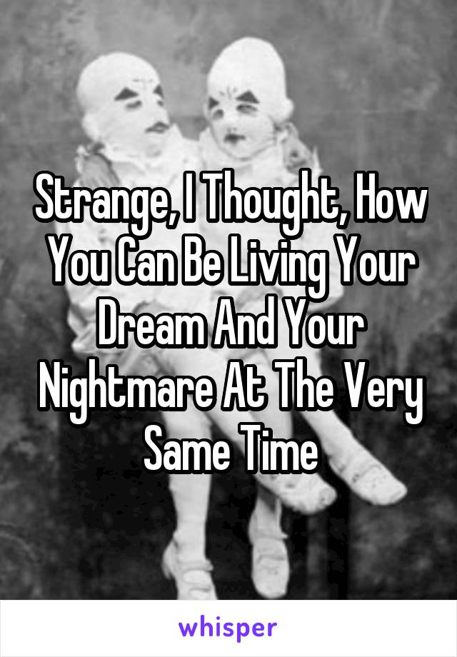 Strange, I Thought, How You Can Be Living Your Dream And Your Nightmare At The Very Same Time