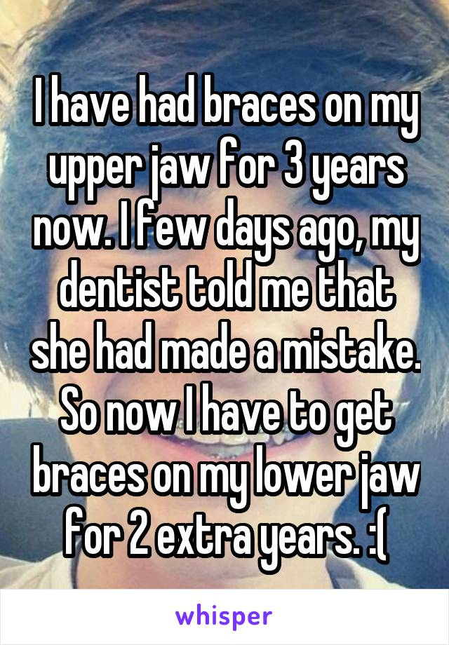 I have had braces on my upper jaw for 3 years now. I few days ago, my dentist told me that she had made a mistake. So now I have to get braces on my lower jaw for 2 extra years. :(
