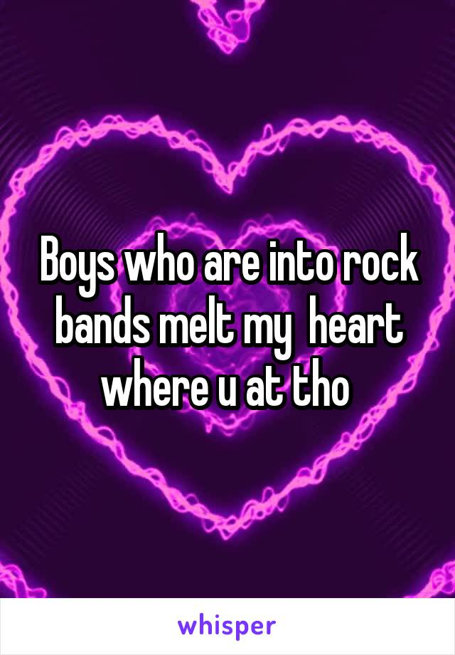 Boys who are into rock bands melt my  heart where u at tho