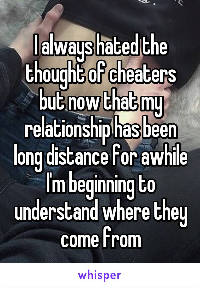 I always hated the thought of cheaters but now that my relationship has been long distance for awhile I'm beginning to understand where they come from