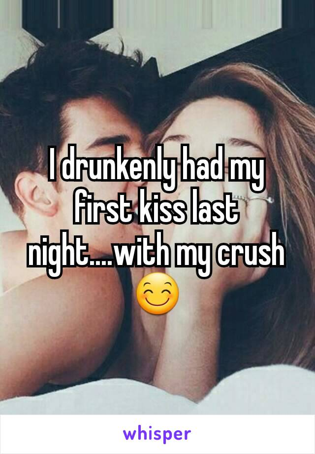 I drunkenly had my first kiss last night....with my crush 😊