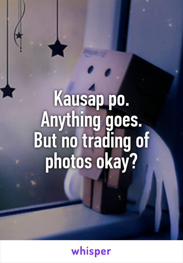 Kausap po. Anything goes. But no trading of photos okay?