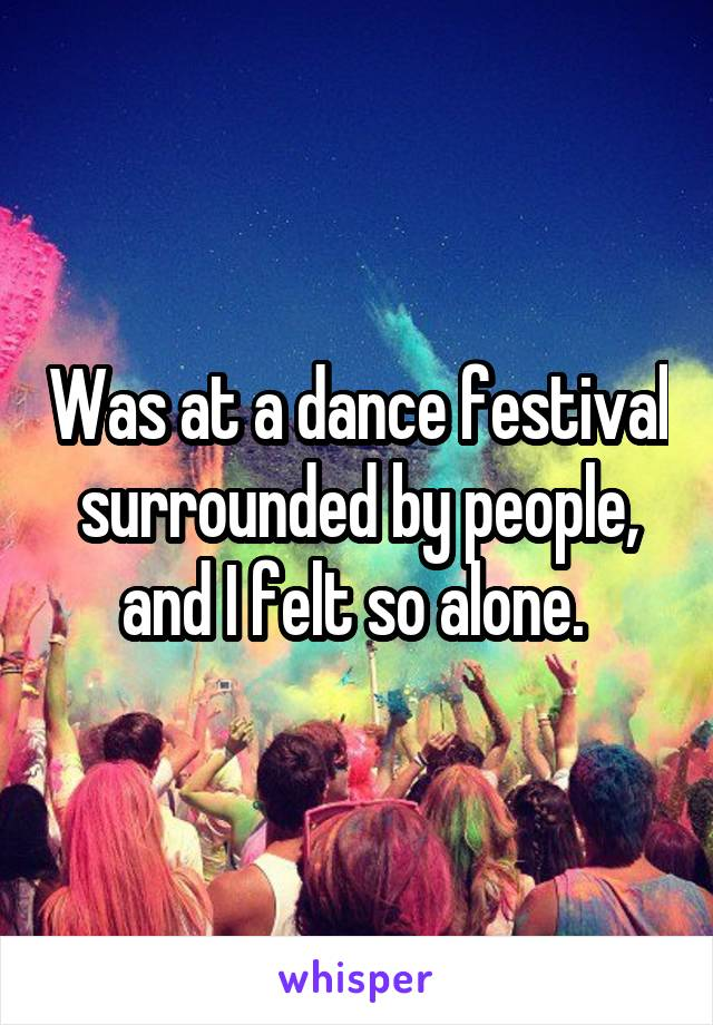 Was at a dance festival surrounded by people, and I felt so alone.