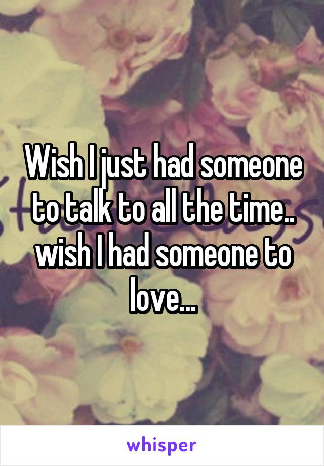 Wish I just had someone to talk to all the time.. wish I had someone to love...