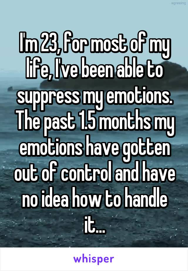 I'm 23, for most of my life, I've been able to suppress my emotions. The past 1.5 months my emotions have gotten out of control and have no idea how to handle it...