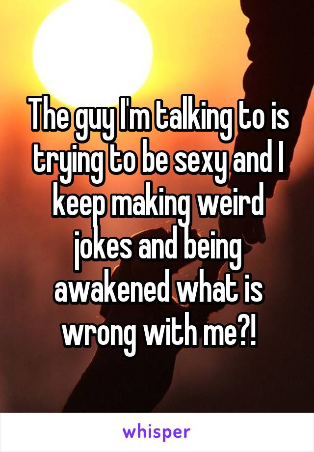 The guy I'm talking to is trying to be sexy and I keep making weird jokes and being awakened what is wrong with me?!