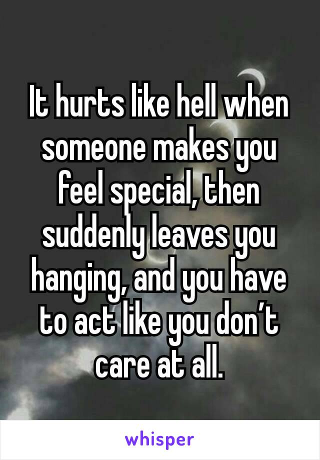 It hurts like hell when someone makes you feel special, then suddenly leaves you hanging, and you have to act like you don't care at all.