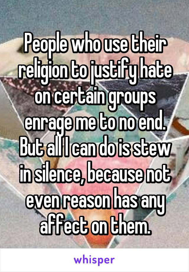 People who use their religion to justify hate on certain groups enrage me to no end. But all I can do is stew in silence, because not even reason has any affect on them.