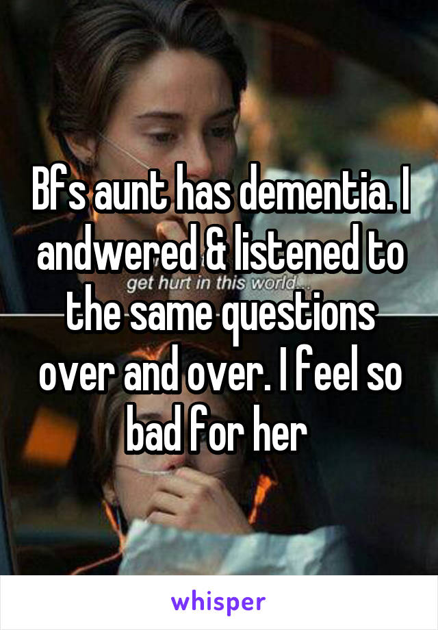Bfs aunt has dementia. I andwered & listened to the same questions over and over. I feel so bad for her