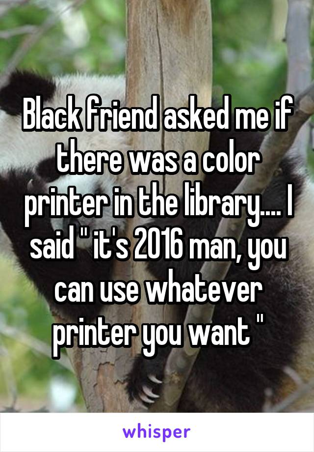 """Black friend asked me if there was a color printer in the library.... I said """" it's 2016 man, you can use whatever printer you want """""""