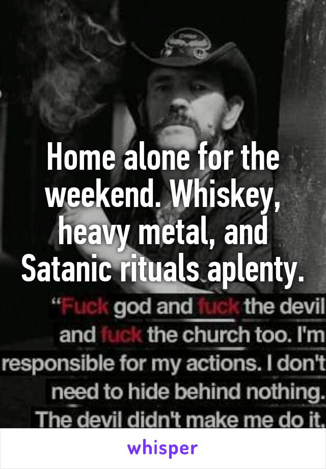 Home alone for the weekend. Whiskey, heavy metal, and Satanic rituals aplenty.