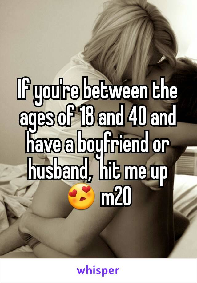 If you're between the ages of 18 and 40 and have a boyfriend or husband,  hit me up😍 m20