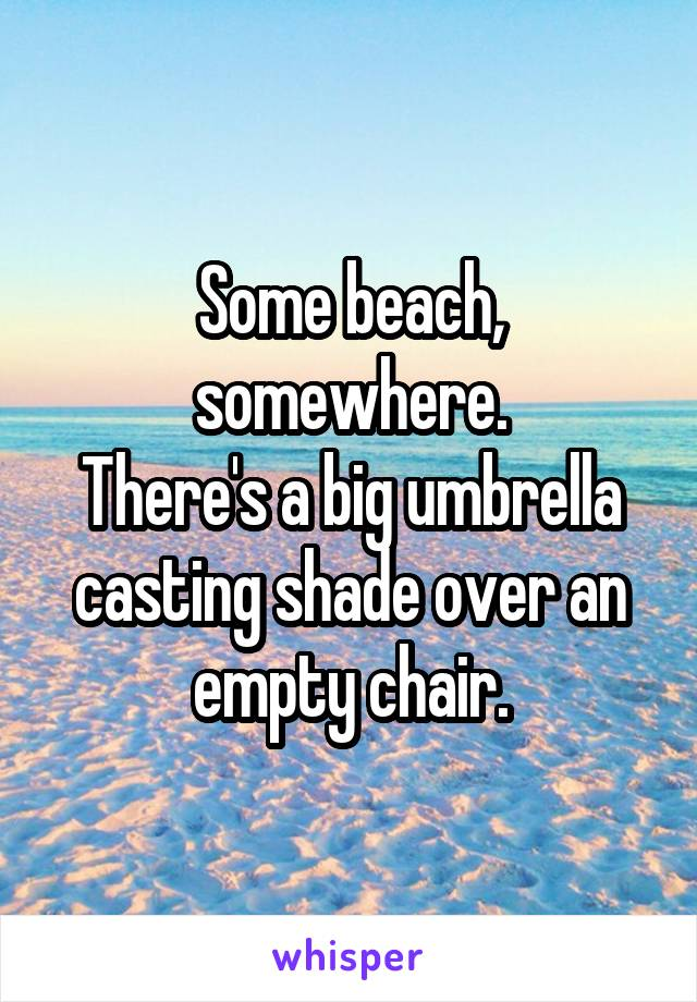 Some beach, somewhere. There's a big umbrella casting shade over an empty chair.
