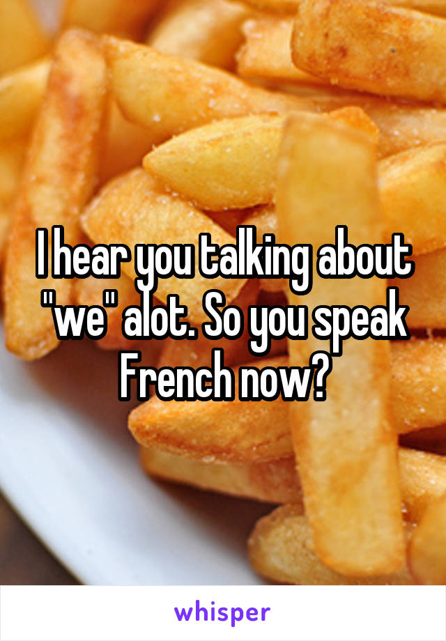 """I hear you talking about """"we"""" alot. So you speak French now?"""