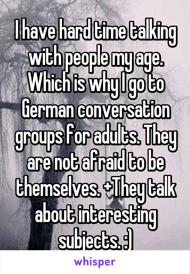 I have hard time talking with people my age. Which is why I go to German conversation groups for adults. They are not afraid to be themselves. +They talk about interesting subjects. :)