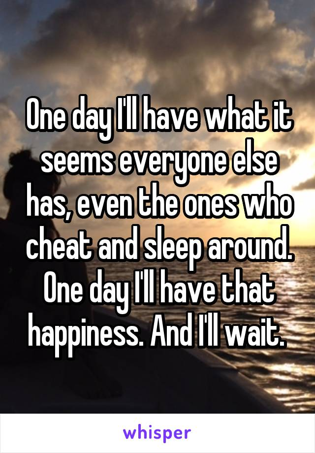 One day I'll have what it seems everyone else has, even the ones who cheat and sleep around. One day I'll have that happiness. And I'll wait.
