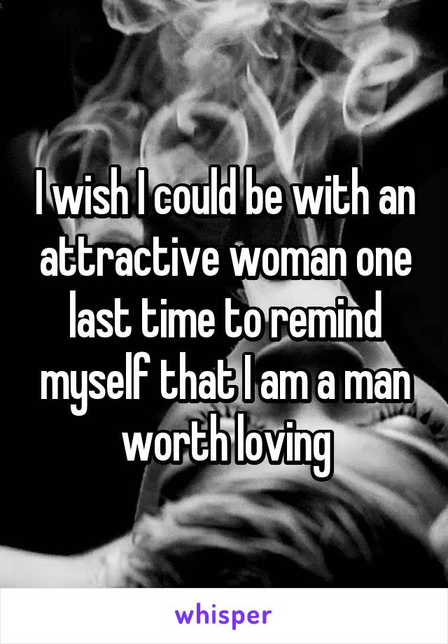I wish I could be with an attractive woman one last time to remind myself that I am a man worth loving
