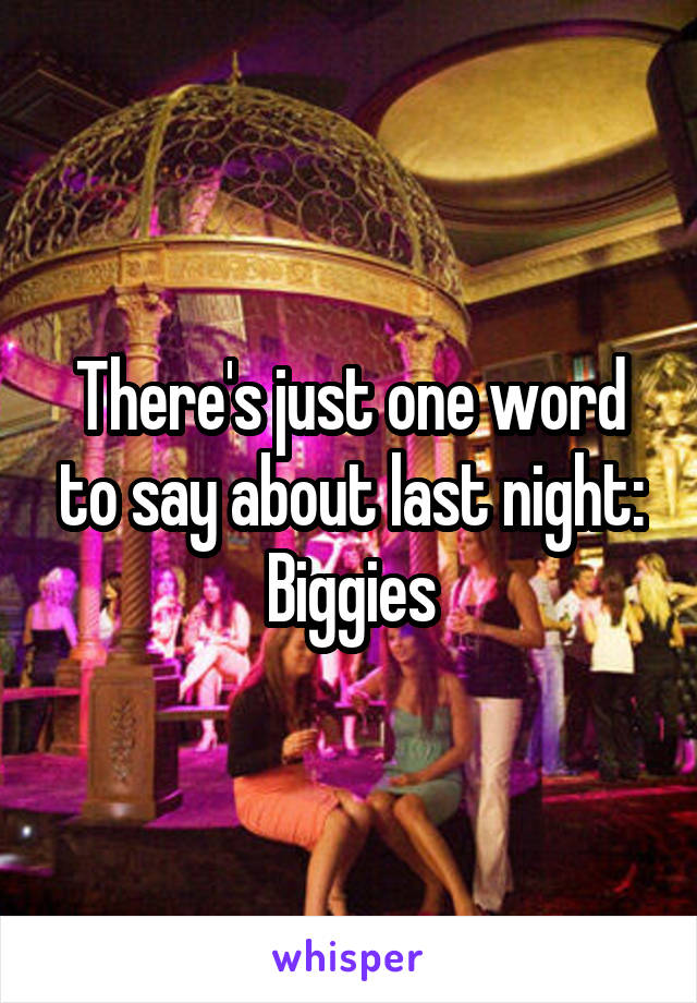 There's just one word to say about last night: Biggies