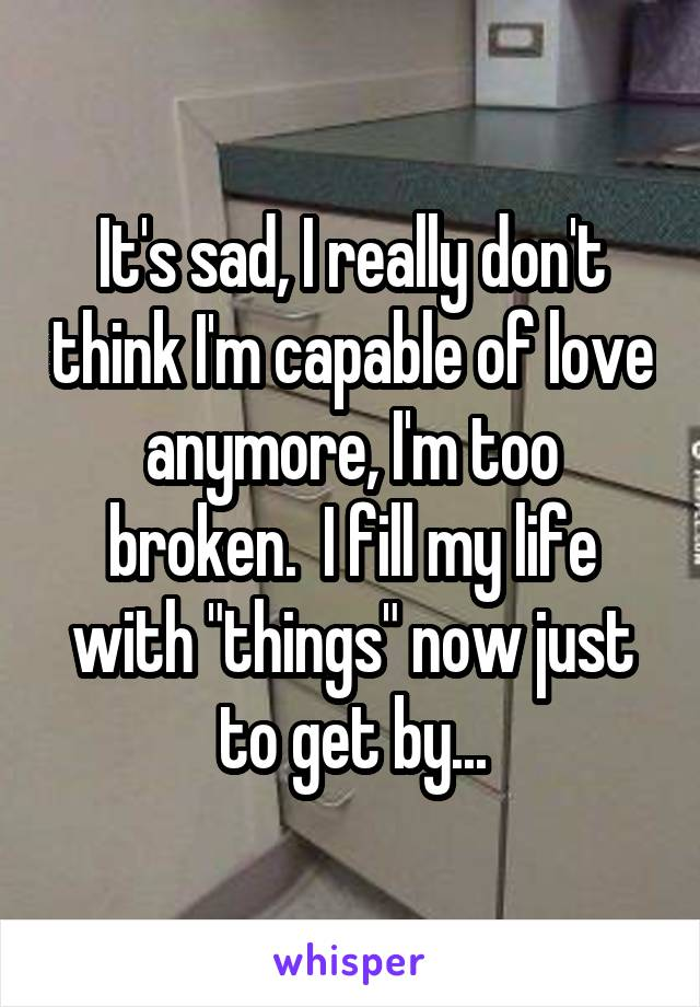 """It's sad, I really don't think I'm capable of love anymore, I'm too broken.  I fill my life with """"things"""" now just to get by..."""