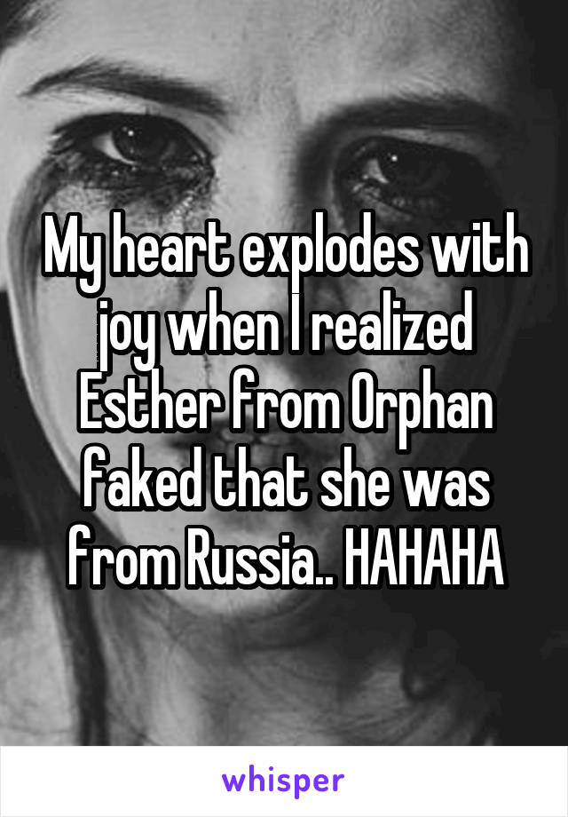 My heart explodes with joy when I realized Esther from Orphan faked that she was from Russia.. HAHAHA