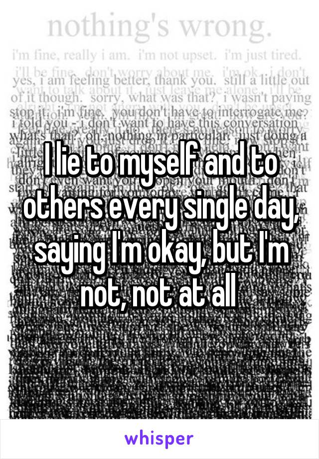I lie to myself and to others every single day, saying I'm okay, but I'm not, not at all