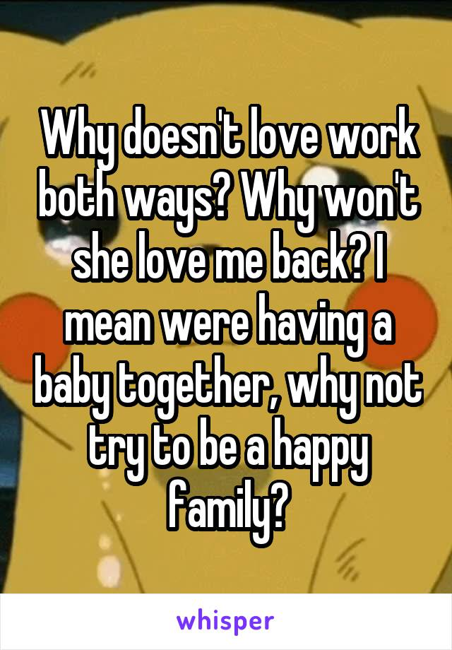 Why doesn't love work both ways? Why won't she love me back? I mean were having a baby together, why not try to be a happy family?