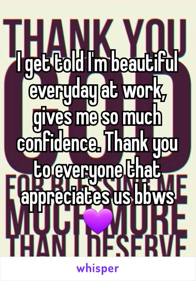 I get told I'm beautiful everyday at work, gives me so much confidence. Thank you to everyone that appreciates us bbws 💜