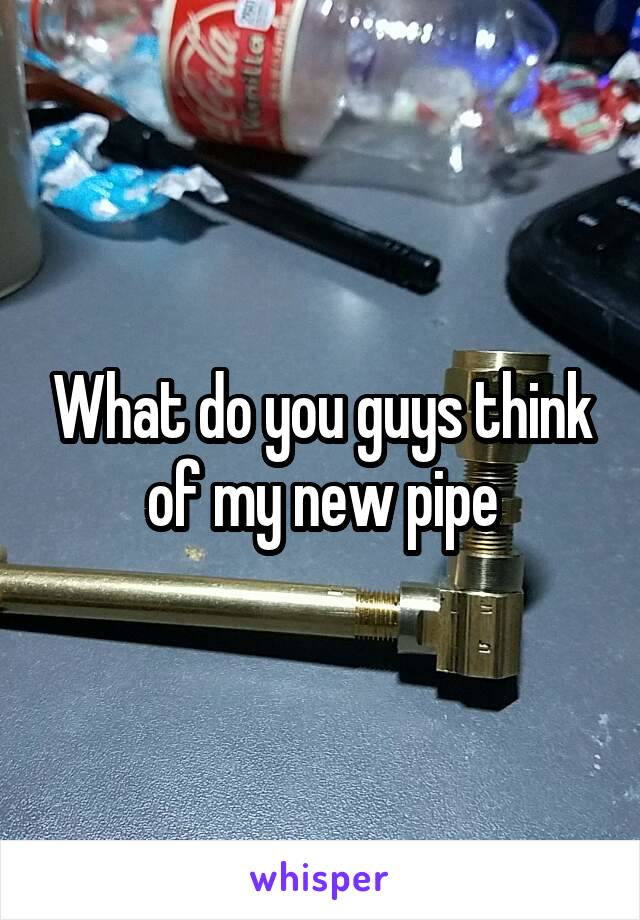 What do you guys think of my new pipe