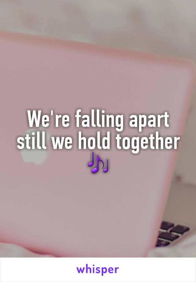 We're falling apart still we hold together 🎶