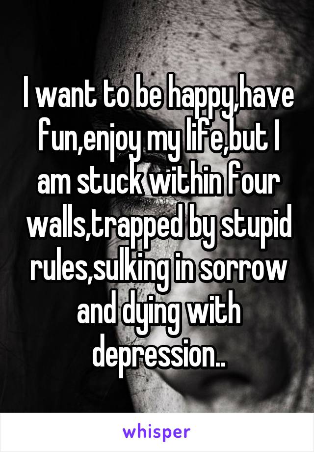 I want to be happy,have fun,enjoy my life,but I am stuck within four walls,trapped by stupid rules,sulking in sorrow and dying with depression..