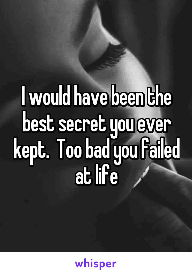 I would have been the best secret you ever kept.  Too bad you failed at life